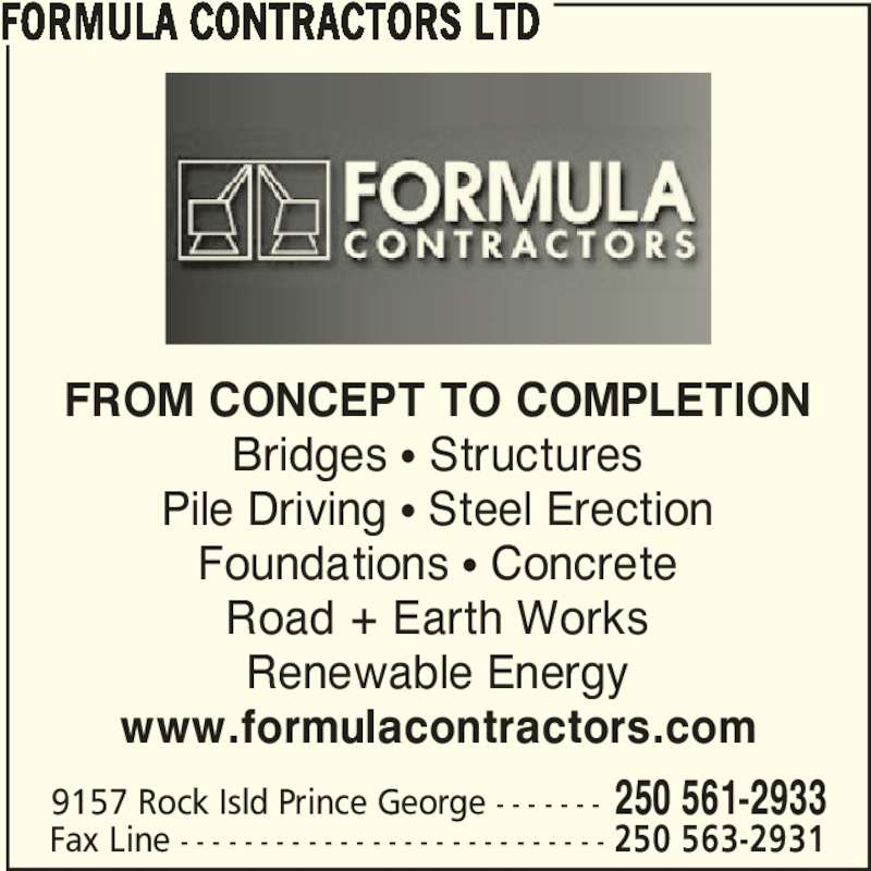 Formula Contractors Ltd (250-561-2933) - Display Ad - FROM CONCEPT TO COMPLETION Bridges • Structures Pile Driving • Steel Erection Foundations • Concrete Road + Earth Works Renewable Energy www.formulacontractors.com FORMULA CONTRACTORS LTD 9157 Rock Isld Prince George - - - - - - - 250 561-2933 Fax Line - - - - - - - - - - - - - - - - - - - - - - - - - - - 250 563-2931