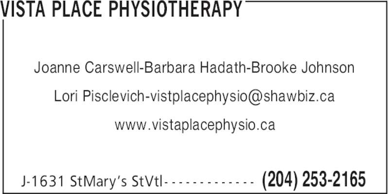 Vista Place Physiotherapy (204-253-2165) - Display Ad - VISTA PLACE PHYSIOTHERAPY Joanne Carswell-Barbara Hadath-Brooke Johnson www.vistaplacephysio.ca (204) 253-2165J-1631 StMary's StVtl - - - - - - - - - - - - -