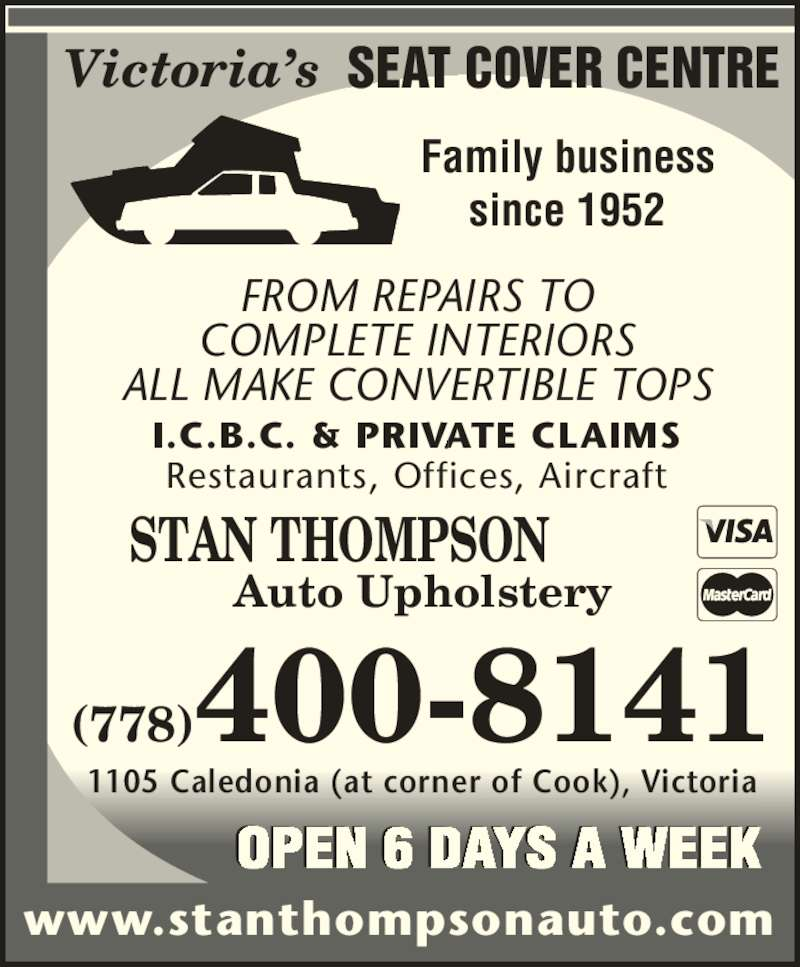 Stan Thompson Auto Upholstery Ltd (250-382-0761) - Display Ad - SEAT COVER CENTRE FROM REPAIRS TO COMPLETE INTERIORS ALL MAKE CONVERTIBLE TOPS I.C.B.C. & PRIVATE CLAIMS Restaurants, Offices, Aircraft Victoria's STAN THOMPSON Auto Upholstery www.stanthompsonauto.com (778)400-8141 1105 Caledonia (at corner of Cook), Victoria OPEN 6 DAYS A WEEK Family business since 1952