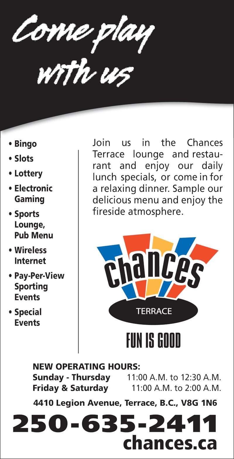 Chances Terrace (250-635-2411) - Display Ad - NEW OPERATING HOURS: Sunday - Thursday 11:00 A.M. to 12:30 A.M. Friday & Saturday 11:00 A.M. to 2:00 A.M. 4410 Legion Avenue, Terrace, B.C., V8G 1N6 250-635-2411 chances.ca • Bingo • Slots • Lottery • Electronic Gaming • Sports Lounge, Pub Menu • Wireless Internet • Pay-Per-View Sporting Events • Special Events Join us in the Chances  Terrace lounge and restau- rant and enjoy our daily  lunch specials, or come in for  a relaxing dinner. Sample our  delicious menu and enjoy the  fireside atmosphere.