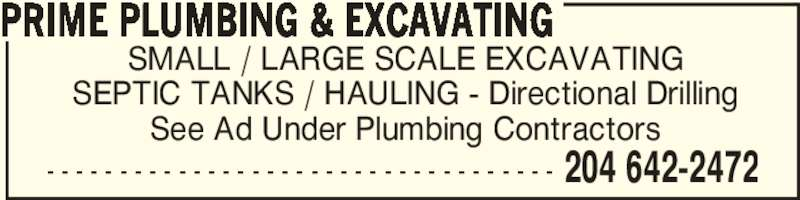 Prime Plumbing & Excavating (204-642-2472) - Display Ad - - - - - - - - - - - - - - - - - - - - - - - - - - - - - - - - - - - - 204 642-2472 SEPTIC TANKS / HAULING - Directional Drilling See Ad Under Plumbing Contractors PRIME PLUMBING & EXCAVATING SMALL / LARGE SCALE EXCAVATING SEPTIC TANKS / HAULING - Directional Drilling See Ad Under Plumbing Contractors PRIME PLUMBING & EXCAVATING - - - - - - - - - - - - - - - - - - - - - - - - - - - - - - - - - - - 204 642-2472 SMALL / LARGE SCALE EXCAVATING