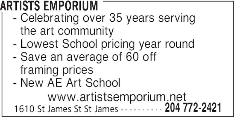 Artist Emporium (204-772-2421) - Display Ad - ARTISTS EMPORIUM - Celebrating over 35 years serving   the art community - Lowest School pricing year round - Save an average of 60 off   framing prices - New AE Art School www.artistsemporium.net 1610 St James St St James - - - - - - - - - - 204 772-2421