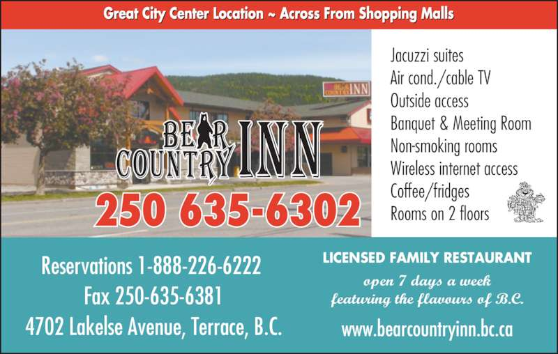 Bear Country Inn (250-635-6302) - Display Ad - Jacuzzi suites Air cond./cable TV Outside access Banquet & Meeting Room Non-smoking rooms Wireless internet access Coffee/fridges Rooms on 2 floors LICENSED FAMILY RESTAURANT open 7 days a week featuring the flavours of B.C. www.bearcountryinn.bc.ca 250 635-6302 Reservations 1-888-226-6222  Fax 250-635-6381 4702 Lakelse Avenue, Terrace, B.C.
