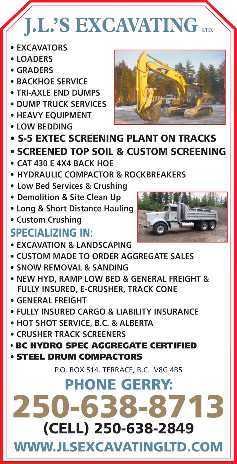 J L's Excavating Ltd (250-638-8713) - Display Ad - • GRADERS • EXCAVATORS • LOADERS • Long & Short Distance Hauling • Custom Crushing SPECIALIZING IN: • EXCAVATION & LANDSCAPING • CUSTOM MADE TO ORDER AGGREGATE SALES • SNOW REMOVAL & SANDING • NEW HYD, RAMP LOW BED & GENERAL FREIGHT &    FULLY INSURED, E-CRUSHER, TRACK CONE • GENERAL FREIGHT • FULLY INSURED CARGO & LIABILITY INSURANCE • HOT SHOT SERVICE, B.C. & ALBERTA • CRUSHER TRACK SCREENERS • BC HYDRO SPEC AGGREGATE CERTIFIED • STEEL DRUM COMPACTORS PHONE GERRY: 250-638-8713 (CELL) 250-638-2849 WWW.JLSEXCAVATINGLTD.COM P.O. BOX 514, TERRACE, B.C.  V8G 4B5 J.L.'S EXCAVATING LTD. • EXCAVATORS • LOADERS • GRADERS • BACKHOE SERVICE • TRI-AXLE END DUMPS • DUMP TRUCK SERVICES • HEAVY EQUIPMENT • LOW BEDDING • S-5 EXTEC SCREENING PLANT ON TRACKS • SCREENED TOP SOIL & CUSTOM SCREENING • CAT 430 E 4X4 BACK HOE • HYDRAULIC COMPACTOR & ROCKBREAKERS • Low Bed Services & Crushing • Long & Short Distance Hauling • Custom Crushing SPECIALIZING IN: • EXCAVATION & LANDSCAPING • CUSTOM MADE TO ORDER AGGREGATE SALES • SNOW REMOVAL & SANDING • NEW HYD, RAMP LOW BED & GENERAL FREIGHT &    FULLY INSURED, E-CRUSHER, TRACK CONE • GENERAL FREIGHT • FULLY INSURED CARGO & LIABILITY INSURANCE • HOT SHOT SERVICE, B.C. & ALBERTA • CRUSHER TRACK SCREENERS • BC HYDRO SPEC AGGREGATE CERTIFIED • STEEL DRUM COMPACTORS PHONE GERRY: 250-638-8713 (CELL) 250-638-2849 WWW.JLSEXCAVATINGLTD.COM P.O. BOX 514, TERRACE, B.C.  V8G 4B5 J.L.'S EXCAVATING LTD. • Demolition & Site Clean Up • BACKHOE SERVICE • TRI-AXLE END DUMPS • DUMP TRUCK SERVICES • HEAVY EQUIPMENT • LOW BEDDING • S-5 EXTEC SCREENING PLANT ON TRACKS • SCREENED TOP SOIL & CUSTOM SCREENING • CAT 430 E 4X4 BACK HOE • HYDRAULIC COMPACTOR & ROCKBREAKERS • Low Bed Services & Crushing • Demolition & Site Clean Up