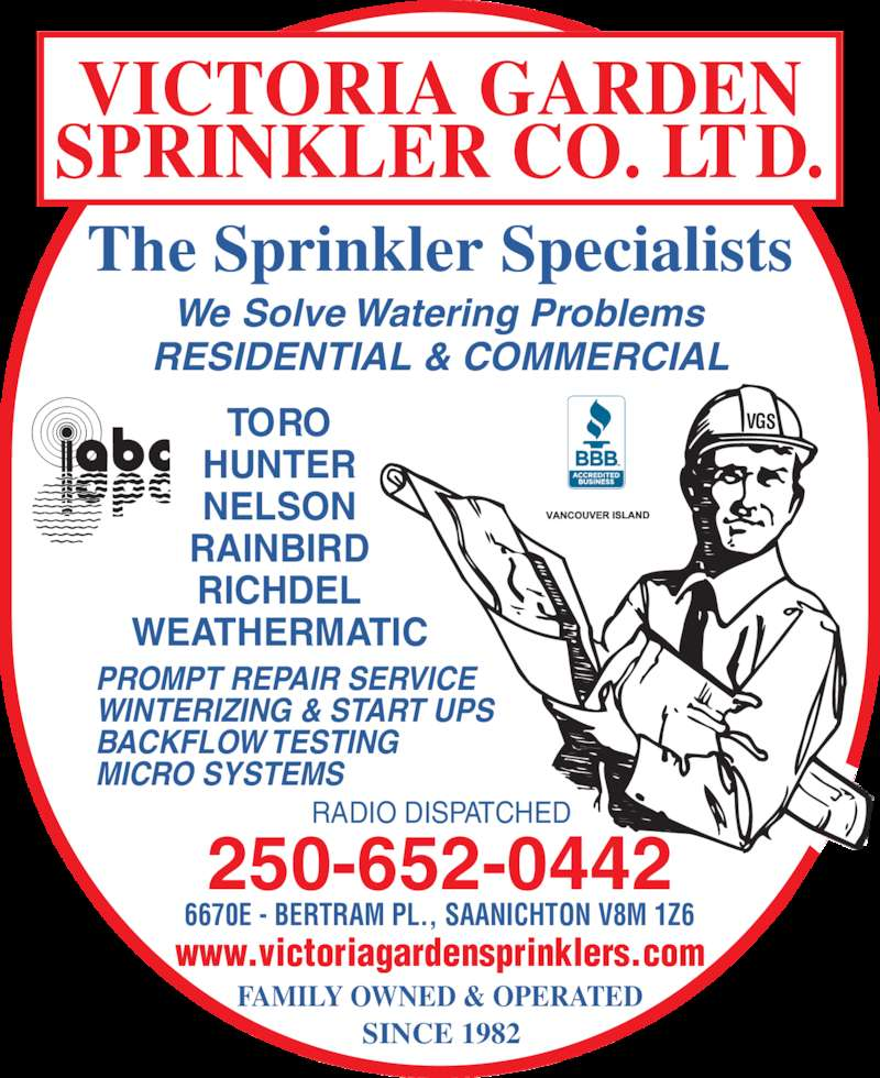 Victoria Garden Sprinkler Co Ltd (250-652-0442) - Display Ad - MICRO SYSTEMS TORO HUNTER NELSON RAINBIRD RICHDEL WEATHERMATIC The Sprinkler Specialists We Solve Watering Problems RESIDENTIAL & COMMERCIAL VGS RADIO DISPATCHED 250-652-0442 SINCE 1982 www.victoriagardensprinklers.com 6670E - BERTRAM PL., SAANICHTON V8M 1Z6 FAMILY OWNED & OPERATED VICTORIA GARDEN SPRINKLER CO. LTD. PROMPT REPAIR SERVICE WINTERIZING & START UPS BACKFLOW TESTING