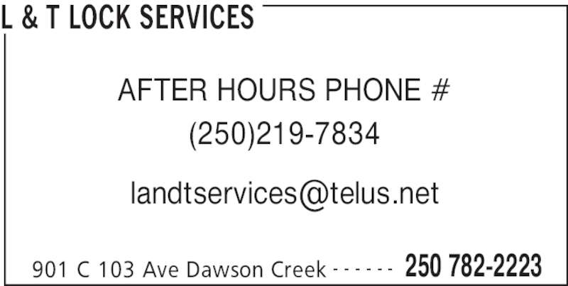 L & T Lock Services (250-782-2223) - Display Ad - L & T LOCK SERVICES 901 C 103 Ave Dawson Creek 250 782-2223- - - - - - AFTER HOURS PHONE # (250)219-7834