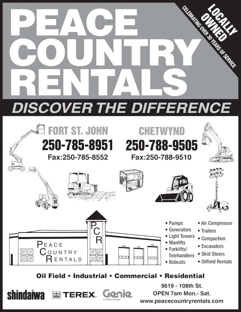 Peace Country Rentals & Sales Inc (250-785-8951) - Display Ad - DISCOVER THE DIFFERENCE FORT ST. JOHN 250-785-8951 CHETWYND 250-788-9505 PEACE COUNTRY RENTALS LOCALLY OW NED Fax:250-785-8552 Fax:250-788-9510 CELEBRATING OVER 30 YEARS OF SERVICE • Pumps • Generators • Light Towers • Manlifts • Forklifts/    Telehandlers • Bobcats • Air Compressor • Trailers • Compaction • Excavators • Skid Steers • Oilfield Rentals 9619 - 108th St. OPEN 7am Mon.- Sat. www.peacecountryrentals.com Oil Field • Industrial • Commercial • Residential