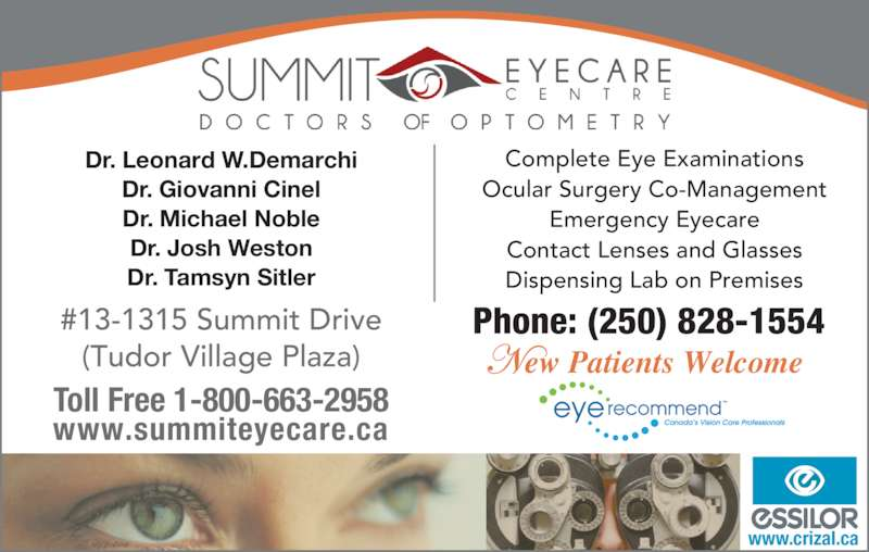 Summit Eyecare (250-828-1554) - Display Ad - www.crizal.ca Complete Eye Examinations #13-1315 Summit Drive (Tudor Village Plaza) Toll Free 1-800-663-2958 www.summiteyecare.ca Ocular Surgery Co-Management Emergency Eyecare Contact Lenses and Glasses Dispensing Lab on Premises Phone: (250) 828-1554 Dr. Leonard W.Demarchi Dr. Giovanni Cinel Dr. Michael Noble Dr. Josh Weston Dr. Tamsyn Sitler ew Patients Welcome
