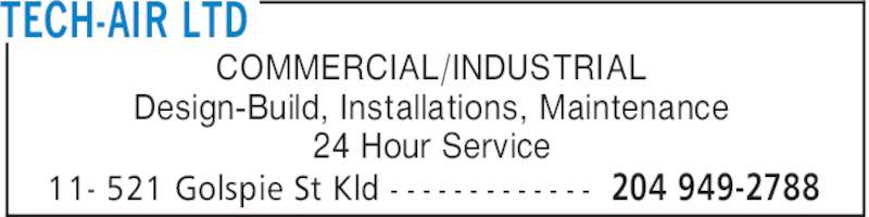 Tech-Air Ltd (204-949-2788) - Display Ad - TECH-AIR LTD 204 949-278811- 521 Golspie St Kld - - - - - - - - - - - - - COMMERCIAL/INDUSTRIAL Design-Build, Installations, Maintenance 24 Hour Service TECH-AIR LTD 204 949-278811- 521 Golspie St Kld - - - - - - - - - - - - - COMMERCIAL/INDUSTRIAL Design-Build, Installations, Maintenance 24 Hour Service