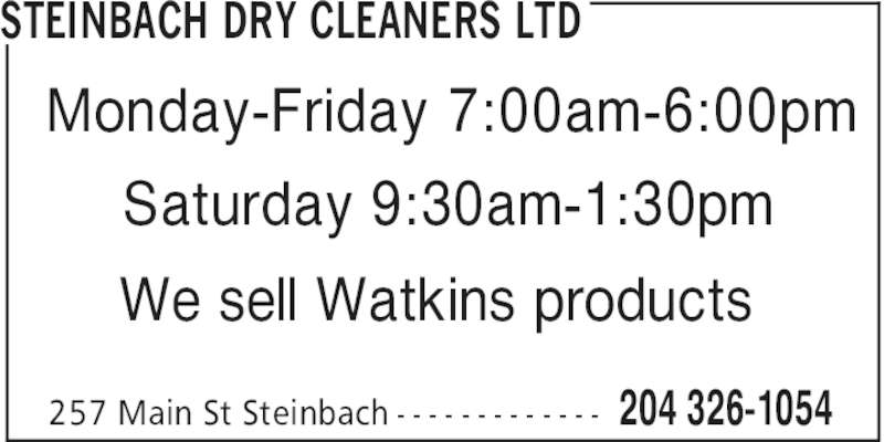 Steinbach Dry Cleaners Ltd (204-326-1054) - Display Ad - STEINBACH DRY CLEANERS LTD 204 326-1054257 Main St Steinbach - - - - - - - - - - - - - Monday-Friday 7:00am-6:00pm Saturday 9:30am-1:30pm We sell Watkins products