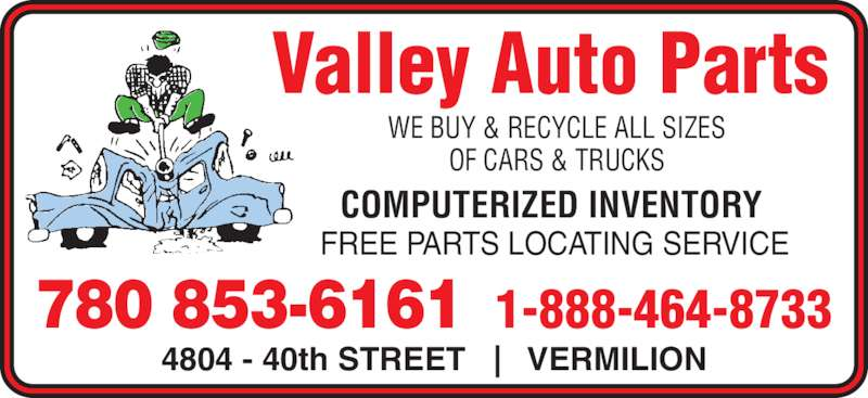 Valley Auto Parts (780-853-6161) - Display Ad - Valley Auto Parts WE BUY & RECYCLE ALL SIZES OF CARS & TRUCKS 4804 - 40th STREET   |   VERMILION 1-888-464-8733780 853-6161 COMPUTERIZED INVENTORY FREE PARTS LOCATING SERVICE