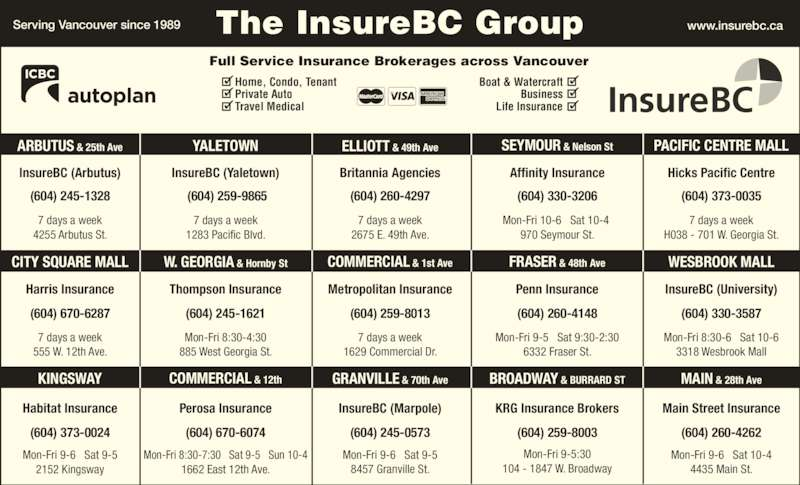 KRG Insurance Brokers (Western) Inc (604-731-6541) - Display Ad - Home, Condo, Tenant Private Auto Travel Medical Boat & Watercraft Business Life Insurance (604) 670-6074 Mon-Fri 9-6   Sat 9-5 2152 Kingsway (604) 373-0024 (604) 245-0573 (604) 259-8003 Mon-Fri 9-5   Sat 9:30-2:30 6332 Fraser St. (604) 260-4148 Mon-Fri 9-5:30 104 - 1847 W. Broadway 7 days a week 555 W. 12th Ave. (604) 670-6287 (604) 259-8013 7 days a week 1629 Commercial Dr. Mon-Fri 8:30-4:30 885 West Georgia St. 7 days a week H038 - 701 W. Georgia St. MAIN & 28th Ave (604) 260-4262 Mon-Fri 9-6   Sat 10-4 (604) 330-3587 Mon-Fri 8:30-6   Sat 10-6 3318 Wesbrook Mall www.insurebc.caServing Vancouver since 1989 The InsureBC Group Full Service Insurance Brokerages across Vancouver InsureBC (Arbutus) InsureBC (Yaletown) (604) 245-1328 7 days a week 4255 Arbutus St. KINGSWAY BROADWAY & BURRARD STCOMMERCIAL & 12th W. GEORGIA & Hornby St 4435 Main St. GRANVILLE & 70th Ave CITY SQUARE MALL COMMERCIAL & 1st Ave FRASER & 48th Ave Hicks Pacific Centre InsureBC (University) Main Street Insurance  (604) 259-9865 7 days a week 1283 Pacific Blvd. Britannia Agencies (604) 260-4297 7 days a week 2675 E. 49th Ave. Affinity Insurance (604) 330-3206 Mon-Fri 10-6   Sat 10-4  970 Seymour St. (604) 373-0035 Harris Insurance Habitat Insurance Thompson Insurance (604) 245-1621 Metropolitan Insurance InsureBC (Marpole) Penn Insurance WESBROOK MALL Perosa Insurance KRG Insurance Brokers ARBUTUS & 25th Ave ELLIOTT & 49th AveYALETOWN SEYMOUR & Nelson St PACIFIC CENTRE MALL Mon-Fri 8:30-7:30   Sat 9-5   Sun 10-4 1662 East 12th Ave. Mon-Fri 9-6   Sat 9-5 8457 Granville St.