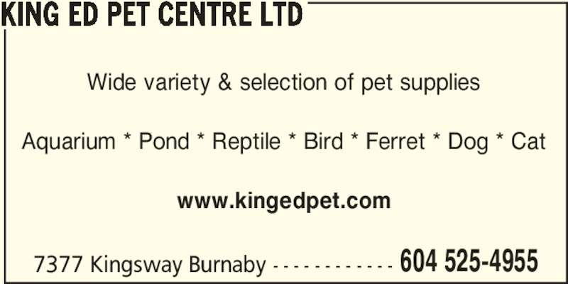 King Ed Pet Centre Ltd (604-525-4955) - Display Ad - 604 525-4955 KING ED PET CENTRE LTD Wide variety & selection of pet supplies Aquarium * Pond * Reptile * Bird * Ferret * Dog * Cat www.kingedpet.com 7377 Kingsway Burnaby - - - - - - - - - - - - 604 525-4955 KING ED PET CENTRE LTD Wide variety & selection of pet supplies Aquarium * Pond * Reptile * Bird * Ferret * Dog * Cat www.kingedpet.com 7377 Kingsway Burnaby - - - - - - - - - - - -