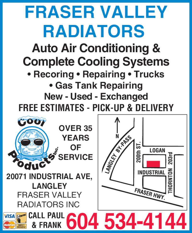 Fraser Valley Radiators Inc (604-534-4144) - Display Ad - FRASER VALLEY RADIATORS  Auto Air Conditioning & Complete Cooling Systems • Recoring • Repairing • Trucks • Gas Tank Repairing New - Used - Exchanged FREE ESTIMATES - PICK-UP & DELIVERY 20071 INDUSTRIAL AVE, LANGLEY FRASER VALLEY RADIATORS INC  OVER 35 YEARS OF SERVICE 604 534-4144CALL PAUL& FRANK FRASER VALLEY RADIATORS  Auto Air Conditioning & Complete Cooling Systems • Recoring • Repairing • Trucks • Gas Tank Repairing New - Used - Exchanged FREE ESTIMATES - PICK-UP & DELIVERY 20071 INDUSTRIAL AVE, LANGLEY FRASER VALLEY RADIATORS INC  OVER 35 YEARS OF SERVICE 604 534-4144CALL PAUL& FRANK