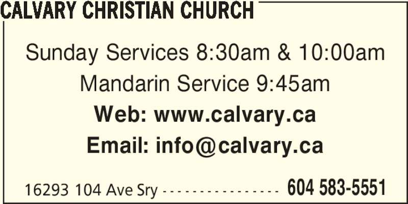 Calvary Christian Church (604-583-5551) - Display Ad - CALVARY CHRISTIAN CHURCH 16293 104 Ave Sry - - - - - - - - - - - - - - - - Sunday Services 8:30am & 10:00am Mandarin Service 9:45am Web: www.calvary.ca  604 583-5551