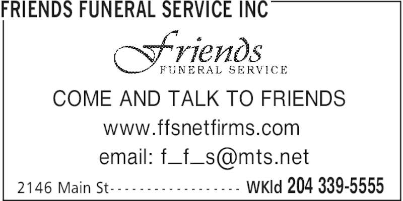 Friends Funeral Service Inc (204-339-5555) - Display Ad - WKld 204 339-55552146 Main St- - - - - - - - - - - - - - - - - - COME AND TALK TO FRIENDS www.ffsnetfirms.com FRIENDS FUNERAL SERVICE INC