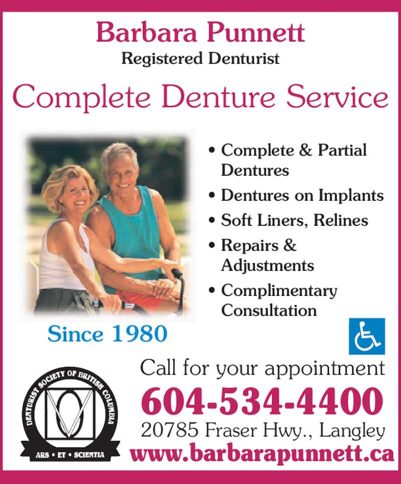 Punnett Barbara A (604-534-4400) - Display Ad - 604-534-4400 Call for your appointment Since 1980 Barbara Punnett Registered Denturist Complete Denture Service • Complete & Partial  Dentures • Dentures on Implants • Soft Liners, Relines • Repairs &  Adjustments • Complimentary  Consultation 20785 Fraser Hwy., Langley www.barbarapunnett.ca