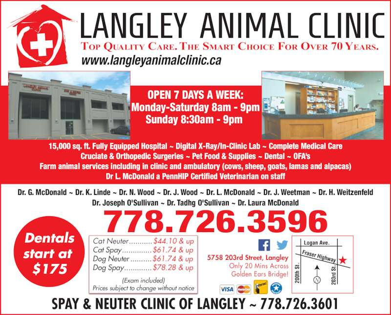 Langley Animal Clinic Ltd (604-534-4813) - Display Ad - www.langleyanimalclinic.ca SPAY & NEUTER CLINIC OF LANGLEY ~ 778.726.3601 778.726.3596 OPEN 7 DAYS A WEEK: Monday-Saturday 8am - 9pm Sunday 8:30am - 9pm  15,000 sq. ft. Fully Equipped Hospital ~ Digital X-Ray/In-Clinic Lab ~ Complete Medical Care Cruciate & Orthopedic Surgeries ~ Pet Food & Supplies ~ Dental ~ OFA's Farm animal services including in clinic and ambulatory (cows, sheep, goats, lamas and alpacas) Dr L. McDonald a PennHIP Certified Veterinarian on staff Dr. G. McDonald ~ Dr. K. Linde ~ Dr. N. Wood ~ Dr. J. Wood ~ Dr. L. McDonald ~ Dr. J. Weetman ~ Dr. H. Weitzenfeld Dr. Joseph O'Sullivan ~ Dr. Tadhg O'Sullivan ~ Dr. Laura McDonald 5758 203rd Street, Langley Only 20 Mins Across Golden Ears Bridge! Cat Neuter ...........$44.10 & up Cat Spay..............$61.74 & up Dog Neuter ..........$61.74 & up Dog Spay.............$78.28 & up (Exam included) Prices subject to change without notice Dentals start at  $175 TOP QUALITY CARE. THE SMART CHOICE FOR OVER 70 YEARS.