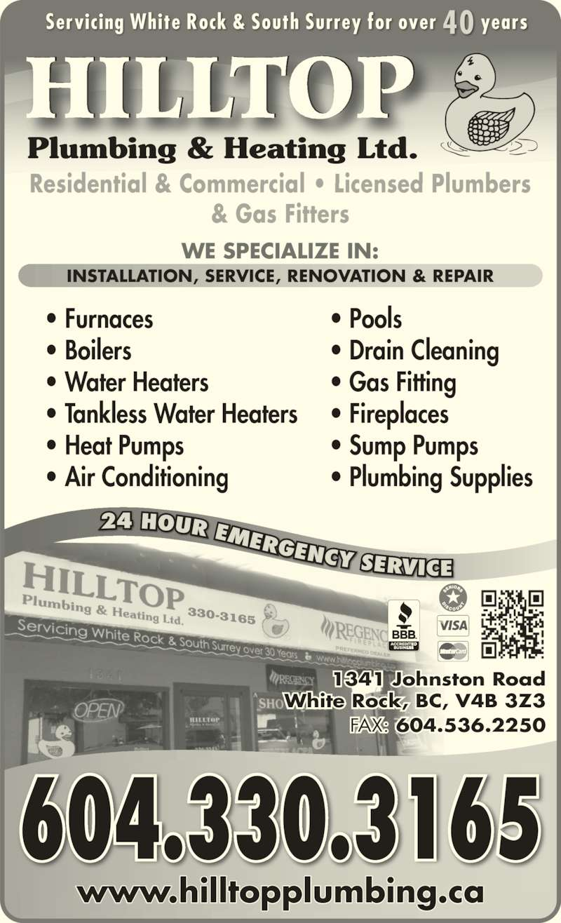 Hilltop Plumbing & Heating Ltd (604-536-5545) - Display Ad - 330-3165 Residential & Commercial • Licensed Plumbers & Gas Fitters • Furnaces • Boilers • Water Heaters • Tankless Water Heaters • Heat Pumps • Air Conditioning • Pools • Drain Cleaning • Gas Fitting • Fireplaces • Sump Pumps • Plumbing Supplies WE SPECIALIZE IN: INSTALLATION, SERVICE, RENOVATION & REPAIR 24 HOUR EMERGENCY SERVICE www.hilltopplumbing.ca Servicing White Rock & South Surrey for over 40 years HILLTOP Plumbing & Heating Ltd. 1341 Johnston Road White Rock, BC, V4B 3Z3 FAX: 604.536.2250 604.330.3165