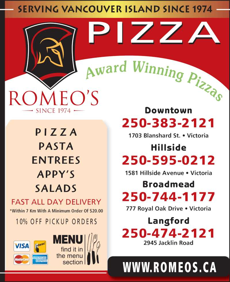 Romeo's (250-383-2121) - Display Ad - serving vancouver island since 1974 PIZZA *Within 7 Km With A Minimum Order Of $20.00 FAST ALL DAY DELIVERY 1 0% O F F  P I C K U P  O R D E R S P I Z Z A PASTA ENTREES APPY'S SALADS WWW.RO MEO S .C A Downtown 250-383-2121 1703 Blanshard St. • Victoria Hillside 250-595-0212 1581 Hillside Avenue • Victoria Broadmead 250-744-1177 777 Royal Oak Drive • Victoria Langford 250-474-2121 2945 Jacklin Road