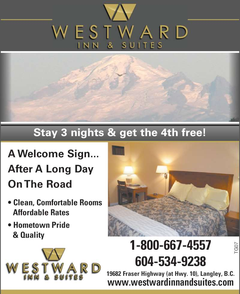 Westward Inn & Suites (604-534-9238) - Display Ad - A Welcome Sign... After A Long Day On The Road • Clean, Comfortable Rooms Affordable Rates • Hometown Pride & Quality TG 071-800-667-4557 604-534-9238 19682 Fraser Highway (at Hwy. 10), Langley, B.C. www.westwardinnandsuites.com Stay 3 nights & get the 4th free!