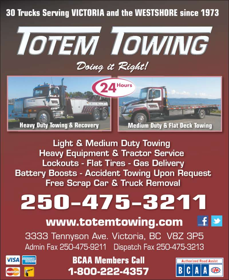 Totem Towing (250-475-3211) - Display Ad - 250-475-3211 Light & Medium Duty Towing   Heavy Equipment & Tractor Service   Lockouts - Flat Tires - Gas Delivery  Battery Boosts - Accident Towing Upon Request  Free Scrap Car & Truck Removal  30 Trucks Serving VICTORIA and the WESTSHORE since 1973 Heavy Duty Towing & Recovery Medium Duty & Flat Deck Towing BCAA Members Call 1-800-222-4357 www.totemtowing.com 3333 Tennyson Ave. Victoria, BC  V8Z 3P5 Admin Fax 250-475-9211   Dispatch Fax 250-475-3213 Doing it Right! 24Hours