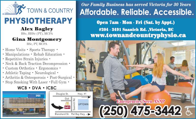 Town & Country Physiotherapy (250-475-3442) - Display Ad - Our Family Business has served Victoria for 30 Years www.townandcountryphysio.ca Alex Bagley BSc, BHSc (PT), MCPA Gina Montgomery BSc, PT, MCPA Douglas St. Hwy. #1 Pat Bay Hwy. Sa an ic h  Rd .Oak Blanshard St. UPTOWN 3491 Open 7am - Mon - Fri (Sat. by Appt.) #204 - 3491 Saanich Rd. ,Victoria, BC Emergencies Seen ASAP