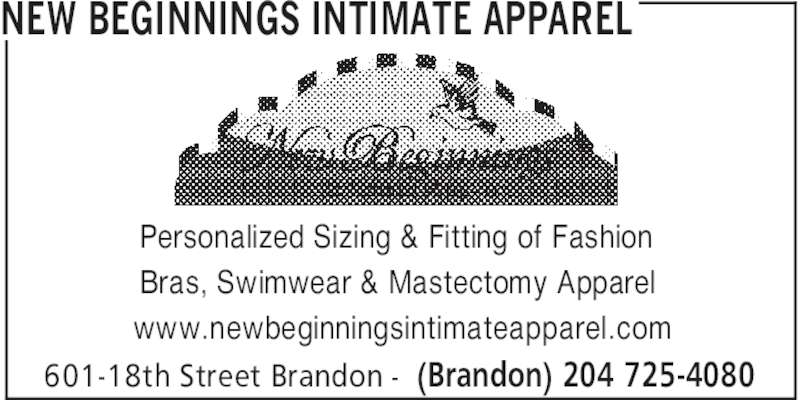 New Beginnings Intimate Apparel (204-725-4080) - Display Ad - NEW BEGINNINGS INTIMATE APPAREL (Brandon) 204 725-4080601-18th Street Brandon - Personalized Sizing & Fitting of Fashion Bras, Swimwear & Mastectomy Apparel www.newbeginningsintimateapparel.com