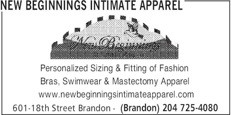 New Beginnings Intimate Apparel (204-725-4080) - Display Ad - NEW BEGINNINGS INTIMATE APPAREL (Brandon) 204 725-4080601-18th Street Brandon - Personalized Sizing & Fitting of Fashion Bras, Swimwear & Mastectomy Apparel www.newbeginningsintimateapparel.com