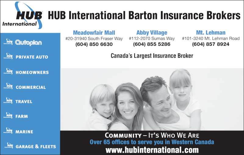 HUB International Barton Insurance Brokers (604-855-5286) - Display Ad - HUB International Barton Insurance Brokers Canada's Largest Insurance Broker Meadowfair Mall #20-31940 South Fraser Way (604) 850 6630 Abby Village #112-2070 Sumas Way (604) 855 5286 Mt. Lehman #101-3240 Mt. Lehman Road (604) 857 8924 Over 65 offices to serve you in Western Canada