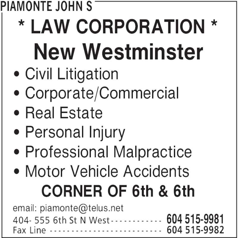 Piamonte John S (604-515-9981) - Display Ad - PIAMONTE JOHN S 604 515-9981404- 555 6th St N West - - - - - - - - - - - - 604 515-9982Fax Line - - - - - - - - - - - - - - - - - - - - - - - - - - ' Civil Litigation ' Corporate/Commercial ' Real Estate ' Personal Injury ' Professional Malpractice ' Motor Vehicle Accidents CORNER OF 6th & 6th * LAW CORPORATION * New Westminster