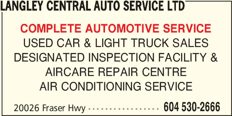 Langley Central Auto Service Ltd (604-530-2666) - Display Ad - COMPLETE AUTOMOTIVE SERVICE USED CAR & LIGHT TRUCK SALES DESIGNATED INSPECTION FACILITY & AIRCARE REPAIR CENTRE AIR CONDITIONING SERVICE 20026 Fraser Hwy - - - - - - - - - - - - - - - - - 604 530-2666 LANGLEY CENTRAL AUTO SERVICE LTD