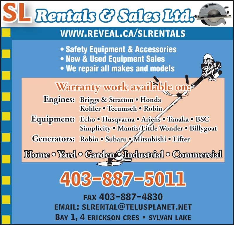SL Rentals & Sales 2007 (403-887-5011) - Display Ad - Warranty work available on: • Safety Equipment & Accessories • New & Used Equipment Sales • We repair all makes and models 403-887-5011 www.reveal.ca/slrentals Home • Yard • Garden • Industrial • Commercial fax 403-887-4830 Bay 1, 4 erickson cres • sylvan lake SL Rentals & Sales Ltd.  Engines: Briggs & Stratton • Honda   Kohler • Tecumseh • Robin  Equipment: Echo • Husqvarna • Ariens • Tanaka • BSC   Simplicity • Mantis/Little Wonder • Billygoat  Generators: Robin • Subaru • Mitsubishi • Lifter