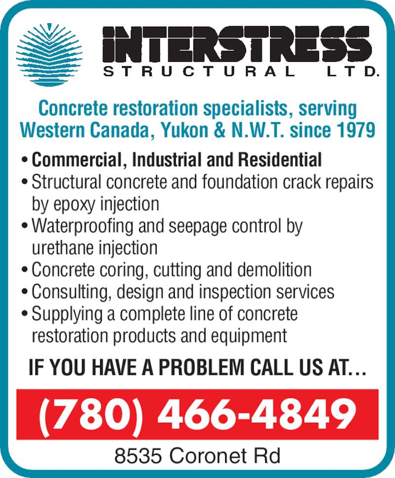 Interstress Structural Ltd (780-466-4849) - Display Ad - (780) 466-4849 8535 Coronet Rd Concrete restoration specialists, serving Western Canada, Yukon & N.W.T. since 1979 • Commercial, Industrial and Residential • Structural concrete and foundation crack repairs by epoxy injection • Waterproofing and seepage control by urethane injection • Concrete coring, cutting and demolition • Consulting, design and inspection services • Supplying a complete line of concrete restoration products and equipment IF YOU HAVE A PROBLEM CALL US AT...