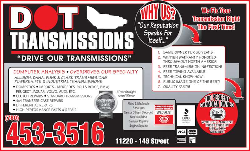 "Dot Transmissions (780-453-3516) - Display Ad - • DOMESTICS • IMPORTS - MERCEDES, ROLLS ROYCE, BMW,    PEUGEOT, JAGUAR, VOLVO, AUDI, ETC. • CLUTCH REPAIRS • STANDARD TRANSMISSIONS • 4x4 TRANSFER CASE REPAIRS • DIFFERENTIAL REPAIRS • HIGH PERFORMANCE PARTS & REPAIR (780) ""Our Reputation Speaks For Itself..."" We Fix Your Transmission Right The First Time! 453-3516 1. SAME OWNER FOR 36 YEARS 2. WRITTEN WARRANTY HONORED THROUGHOUT NORTH AMERICA! 3. FREE TRANSMISSION INSPECTION! 4. FREE TOWING AVAILABLE 5. TECHNICAL KNOW-HOW! 6. PUBLIC IMAGE ONE OF THE BEST! 7. QUALITY PARTS! Fleet & Wholesale Accounts Senior Citizen Discount Now Available: General Repairs Engine Repairs 6 Year Straight Award Winner COMPUTER ANALYSIS • OVERDRIVES OUR SPECIALTY ALLISON, DANA, FUNK & CLARK TRANSMISSIONS POWERSHIFTS & INDUSTRIAL TRANSMISSIONS"