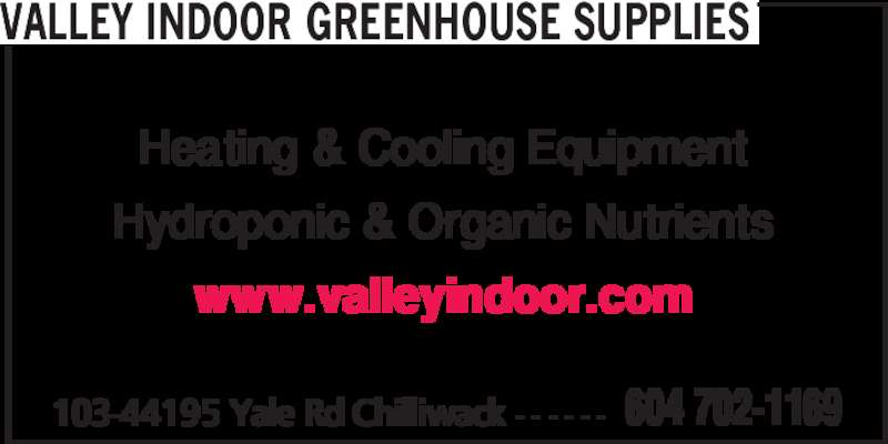 Valley Indoor Greenhouse Supplies (604-702-1169) - Display Ad - 103-44195 Yale Rd Chilliwack - - - - - - 604 702-1169 VALLEY INDOOR GREENHOUSE SUPPLIES Heating & Cooling Equipment Hydroponic & Organic Nutrients www.valleyindoor.com
