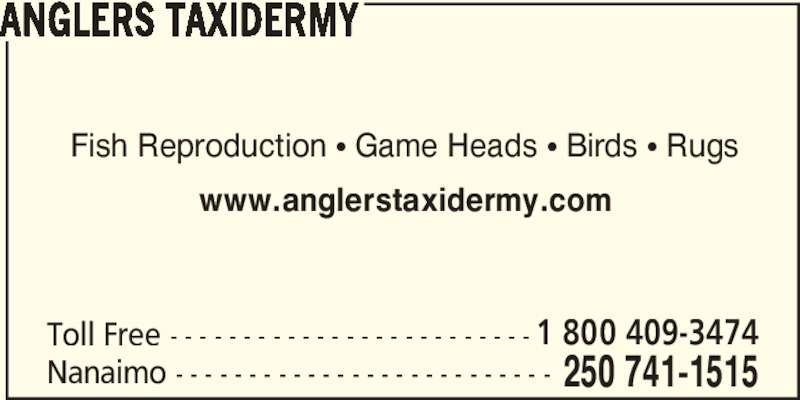 Anglers Taxidermy (250-741-1515) - Display Ad - ANGLERS TAXIDERMY Fish Reproduction π Game Heads π Birds π Rugs www.anglerstaxidermy.com Toll Free - - - - - - - - - - - - - - - - - - - - - - - - - 1 800 409-3474 Nanaimo - - - - - - - - - - - - - - - - - - - - - - - - - - 250 741-1515