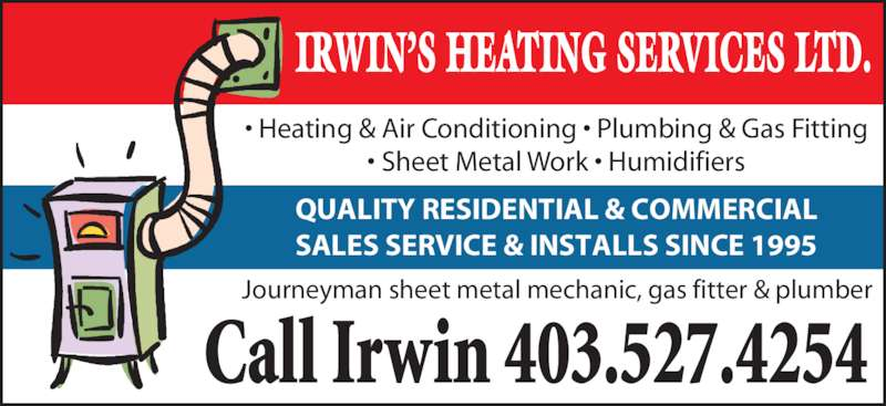 Irwin's Heating Service (403-527-4254) - Display Ad - Call Irwin 403.527.4254 Journeyman sheet metal mechanic, gas fitter & plumber • Heating & Air Conditioning • Plumbing & Gas Fitting • Sheet Metal Work • Humidifiers IRWIN'S HEATING SERVICES LTD. SALES SERVICE & INSTALLS SINCE 1995 QUALITY RESIDENTIAL & COMMERCIAL