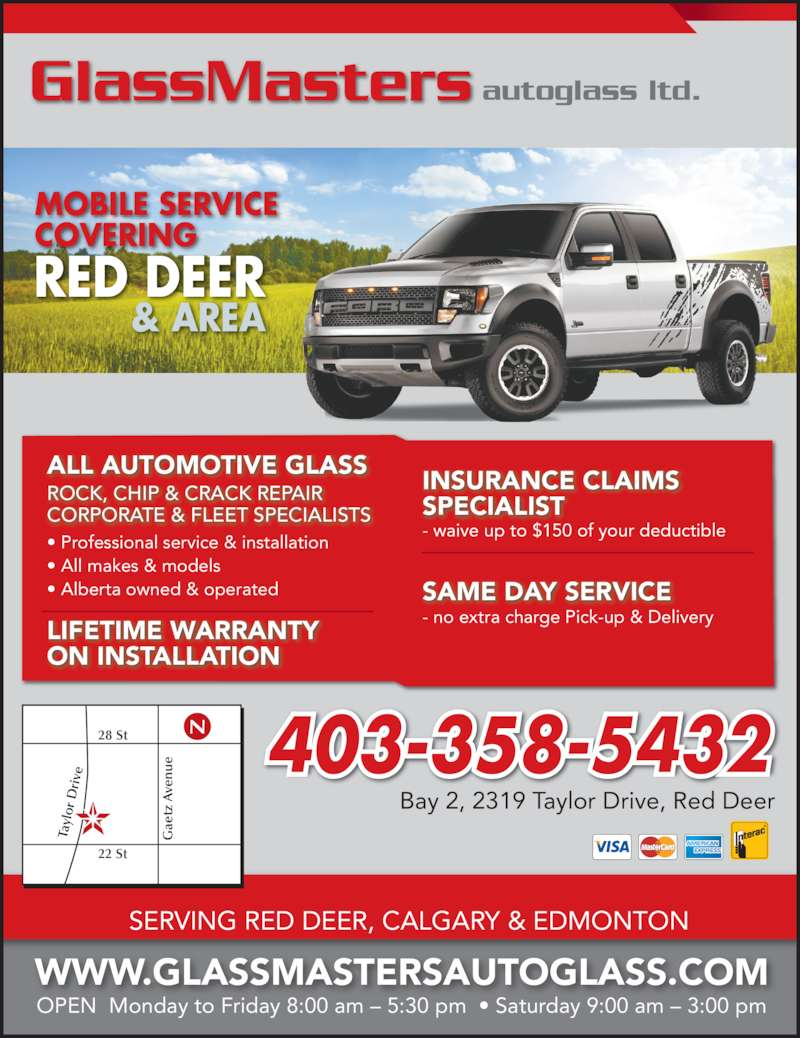 GlassMasters Autoglass Ltd (403-358-5432) - Display Ad - - waive up to $150 of your deductible ALL AUTOMOTIVE GLASS • Professional service & installation • All makes & models • Alberta owned & operated LIFETIME WARRANTY ON INSTALLATION INSURANCE CLAIMS SPECIALIST - no extra charge Pick-up & Delivery SAME DAY SERVICE GlassMasters autoglass ltd. WWW.GLASSMASTERSAUTOGLASS.COM MOBILE SERVICE COVERING RED DEER & AREA OPEN  Monday to Friday 8:00 am – 5:30 pm  • Saturday 9:00 am – 3:00 pm 403-358-5432 Bay 2, 2319 Taylor Drive, Red Deer SERVING RED DEER, CALGARY & EDMONTON Ta yl or  D ri ve ae tz  A ve nu 22 St 28 St N ROCK, CHIP & CRACK REPAIR CORPORATE & FLEET SPECIALISTS