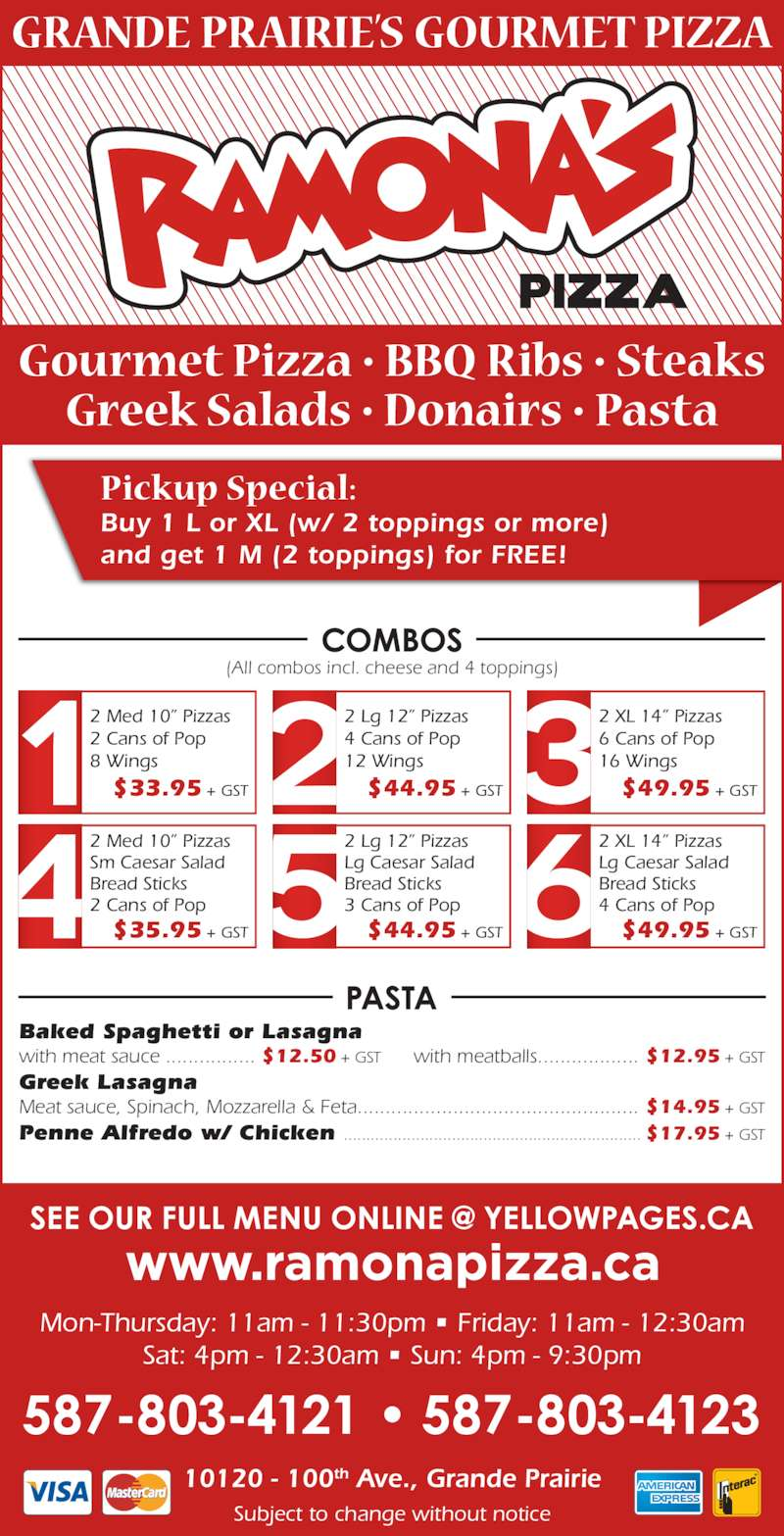 """Ramona Pizza & Family Restaurant (780-532-1534) - Display Ad - 2 XL 14"""" Pizzas 6 Cans of Pop Bread Sticks 2 Cans of Pop  $35.95 + GST Buy 1 L or XL (w/ 2 toppings or more) and get 1 M (2 toppings) for FREE! 2 Lg 12"""" Pizzas Lg Caesar Salad Bread Sticks 3 Cans of Pop  $44.95 + GST 2 XL 14"""" Pizzas Lg Caesar Salad Bread Sticks 4 Cans of Pop  $49.95 + GST Baked Spaghetti or Lasagna with meat sauce ................ $12.50 + GST with meatballs.................. $12.95 + GST Greek Lasagna Meat sauce, Spinach, Mozzarella & Feta.................................................. $14.95 + GST Penne Alfredo w/ Chicken .................................................................. $17.95 + GST 16 Wings  $49.95 + GST 2 Med 10"""" Pizzas Sm Caesar Salad Mon-Thursday: 11am - 11:30pm • Friday: 11am - 12:30am Sat: 4pm - 12:30am • Sun: 4pm - 9:30pm 10120 - 100th Ave., Grande Prairie Subject to change without notice 2 Med 10"""" Pizzas 2 Cans of Pop 8 Wings  $33.95 + GST 2 Lg 12"""" Pizzas 4 Cans of Pop 12 Wings  $44.95 + GST (All combos incl. cheese and 4 toppings)"""