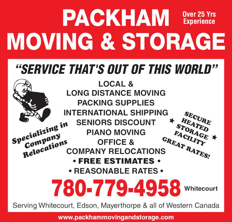"Packham Moving & Storage (780-779-4958) - Display Ad - ing  in Com pan Relo cati ons ializ ""SERVICE THAT'S OUT OF THIS WORLD"" Serving Whitecourt, Edson, Mayerthorpe & all of Western Canada LOCAL & LONG DISTANCE MOVING PACKING SUPPLIES INTERNATIONAL SHIPPING SENIORS DISCOUNT PIANO MOVING OFFICE & COMPANY RELOCATIONS  • FREE ESTIMATES • • REASONABLE RATES • 780-779-4958 Whitecourt www.packhammovingandstorage.com SECUREHEATEDSTORAGE FACILITY GREAT RATES! PACKHAM MOVING & STORAGE Over 25 Yrs Experience Spec"