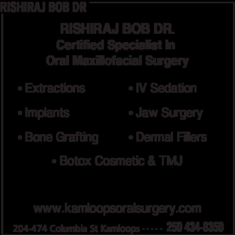 Rishiraj Bob Dr (250-434-8350) - Display Ad - RISHIRAJ BOB DR 204-474 Columbia St Kamloops 250 434-8350- - - - - RISHIRAJ BOB DR. Certified Specialist In  Oral Maxillofacial Surgery www.kamloopsoralsurgery.com • IV Sedation • Jaw Surgery • Dermal Fillers • Botox Cosmetic & TMJ • Extractions • Implants • Bone Grafting