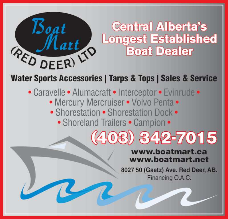 Boat Mart (Red Deer) Ltd (403-342-7015) - Display Ad - Boat   Mart • Mercury Mercruiser • Volvo Penta • • Shorestation • Shorestation Dock • • Shoreland Trailers • Campion • Water Sports Accessories | Tarps & Tops | Sales & Service www.boatmart.ca www.boatmart.net Central Alberta's Longest Established Boat Dealer (403) 342-7015 8027 50 (Gaetz) Ave. Red Deer, AB. Financing O.A.C. • Caravelle • Alumacraft • Interceptor • Evinrude •