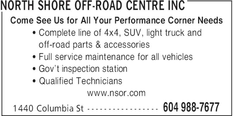 North Shore Off-Road Centre Inc (604-988-7677) - Display Ad - NORTH SHORE OFF-ROAD CENTRE INC Come See Us for All Your Performance Corner Needs ' Complete line of 4x4, SUV, light truck and  off-road parts & accessories ' Full service maintenance for all vehicles ' Gov't inspection station ' Qualified Technicians www.nsor.com 604 988-76771440 Columbia St - - - - - - - - - - - - - - - - -