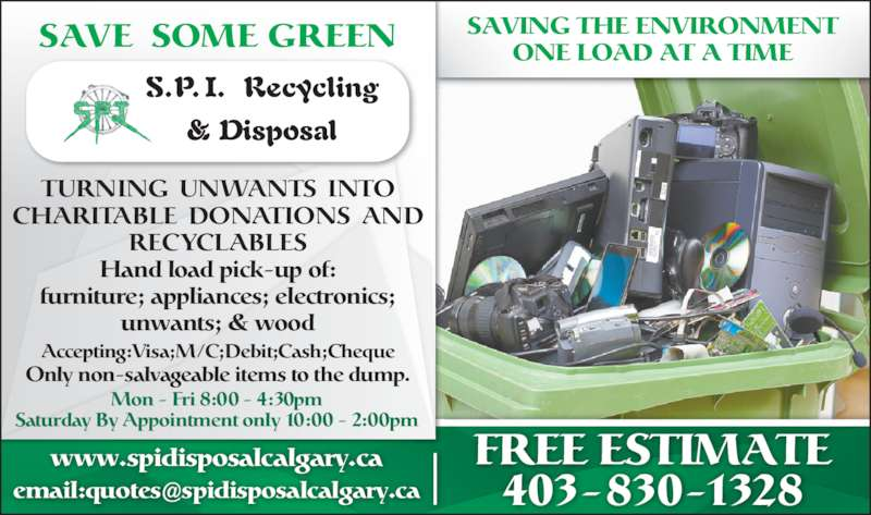 SPI Disposal & Recycling (403-830-1328) - Display Ad - SAVE SOME GREEN SAVING THE ENVIRONMENTONE LOAD AT A TIME FREE ESTIMATE 403-830-1328 TURNING  UNWANTS  INTO CHARITABLE  DONATIONS  AND RECYCLABLES Hand load pick-up of: furniture; appliances; electronics; unwants; & wood www.spidisposalcalgary.ca Accepting:Visa;M/C;Debit;Cash;Cheque Only non-salvageable items to the dump. Saturday By Appointment only 10:00 - 2:00pm Mon - Fri 8:00 - 4:30pm