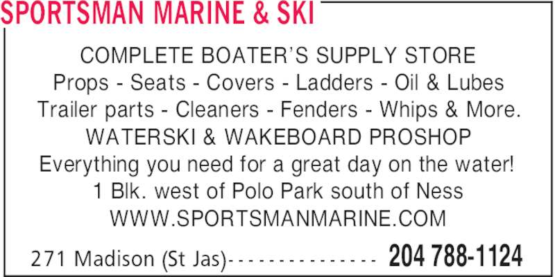 Sportsman Marine & Ski (204-788-1124) - Display Ad - COMPLETE BOATER'S SUPPLY STORE Props - Seats - Covers - Ladders - Oil & Lubes Trailer parts - Cleaners - Fenders - Whips & More. WATERSKI & WAKEBOARD PROSHOP Everything you need for a great day on the water! 1 Blk. west of Polo Park south of Ness WWW.SPORTSMANMARINE.COM SPORTSMAN MARINE & SKI 204 788-1124271 Madison (St Jas)- - - - - - - - - - - - - - -