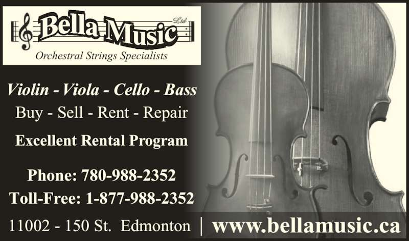 Bella Music Ltd (780-988-2352) - Display Ad - 11002 - 150 St.  Edmonton www.bellamusic.ca Violin - Viola - Cello - Bass Buy - Sell - Rent - Repair Excellent Rental Program Phone: 780-988-2352 Toll-Free: 1-877-988-2352