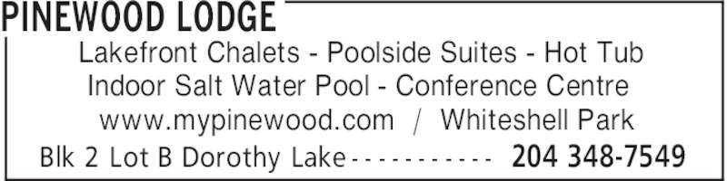 Pinewood Lodge (204-348-7549) - Display Ad - PINEWOOD LODGE 204 348-7549Blk 2 Lot B Dorothy Lake - - - - - - - - - - - Lakefront Chalets - Poolside Suites - Hot Tub Indoor Salt Water Pool - Conference Centre www.mypinewood.com  /  Whiteshell Park