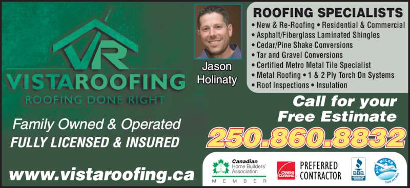 Vista Plus Homes & Contracting Inc (250-860-8832) - Display Ad - FULLY LICENSED & INSURED Call for your Free Estimate 250.860.8832 www.vistaroofing.ca • New & Re-Roofing • Residential & Commercial • Asphalt/Fiberglass Laminated Shingles • Cedar/Pine Shake Conversions • Tar and Gravel Conversions • Certified Metro Metal Tile Specialist • Metal Roofing • 1 & 2 Ply Torch On Systems • Roof Inspections • Insulation ROOFING SPECIALISTS Family Owned & Operated Jason Holinaty ®