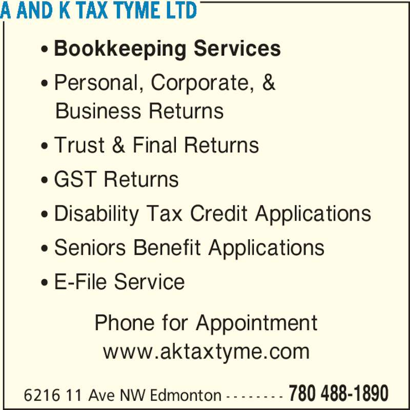 A And K Tax Tyme Ltd (7804881890) - Display Ad - • Bookkeeping Services • Personal, Corporate, &  Business Returns • Trust & Final Returns • GST Returns • Disability Tax Credit Applications • Seniors Benefit Applications • E-File Service Phone for Appointment www.aktaxtyme.com A AND K TAX TYME LTD 6216 11 Ave NW Edmonton - - - - - - - - 780 488-1890